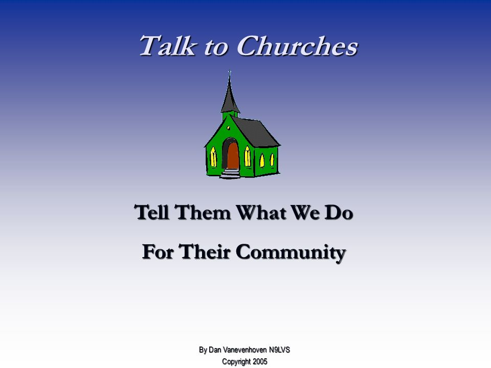 Talk to Churches Tell Them What We Do For Their Community By Dan Vanevenhoven N9LVS Copyright 2005