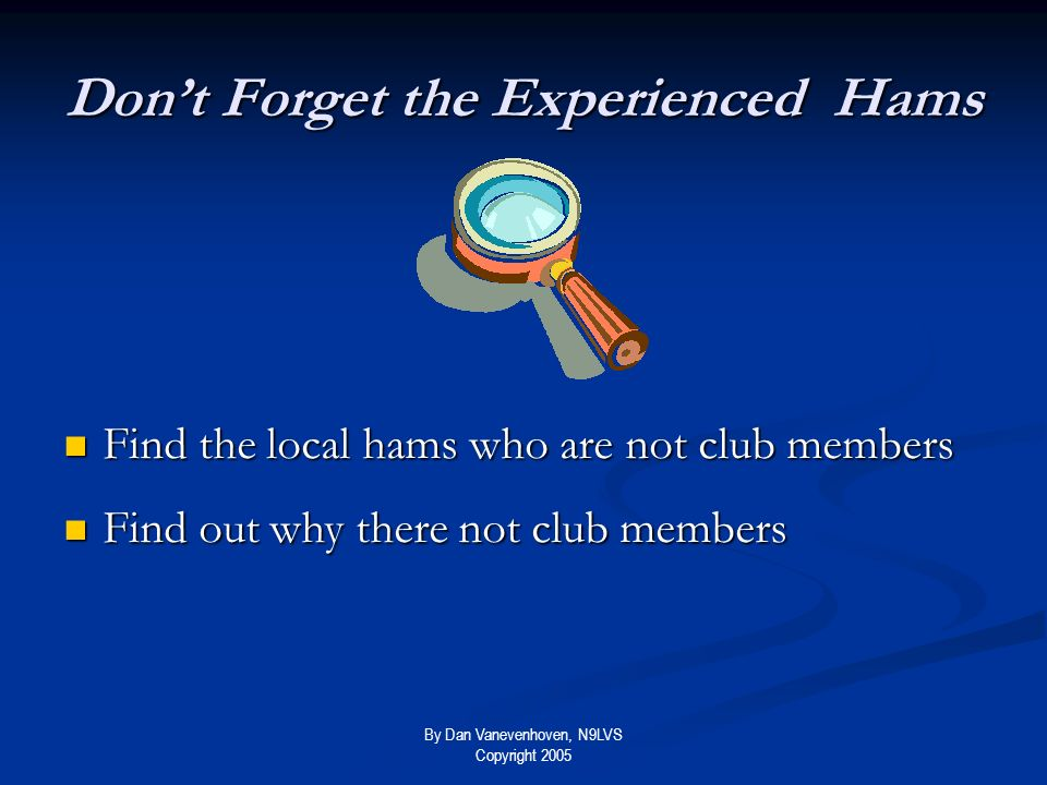 By Dan Vanevenhoven, N9LVS Copyright 2005 Dont Forget the Experienced Hams Find the local hams who are not club members Find the local hams who are not club members Find out why there not club members Find out why there not club members