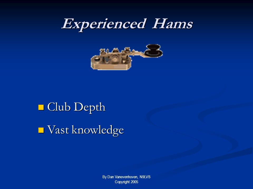 By Dan Vanevenhoven, N9LVS Copyright 2005 Experienced Hams Club Depth Club Depth Vast knowledge Vast knowledge