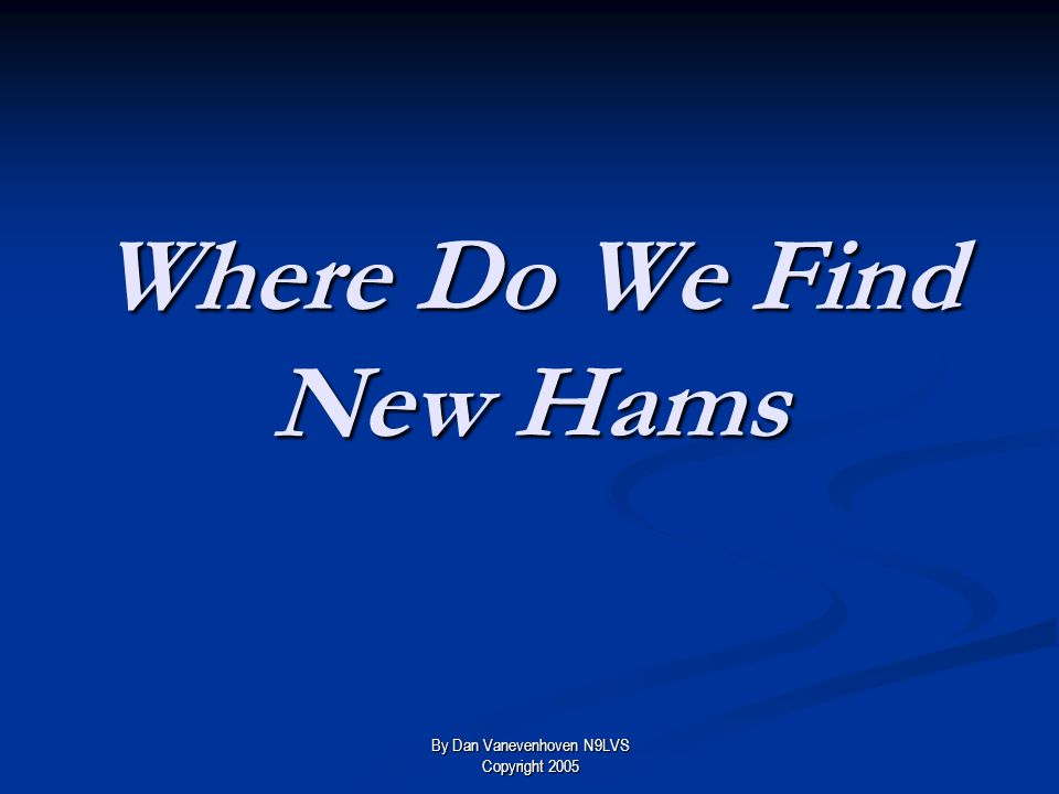 Where to look Potential hams can be found everywhere: By Dan Vanevenhoven N9LVS Copyright 2005
