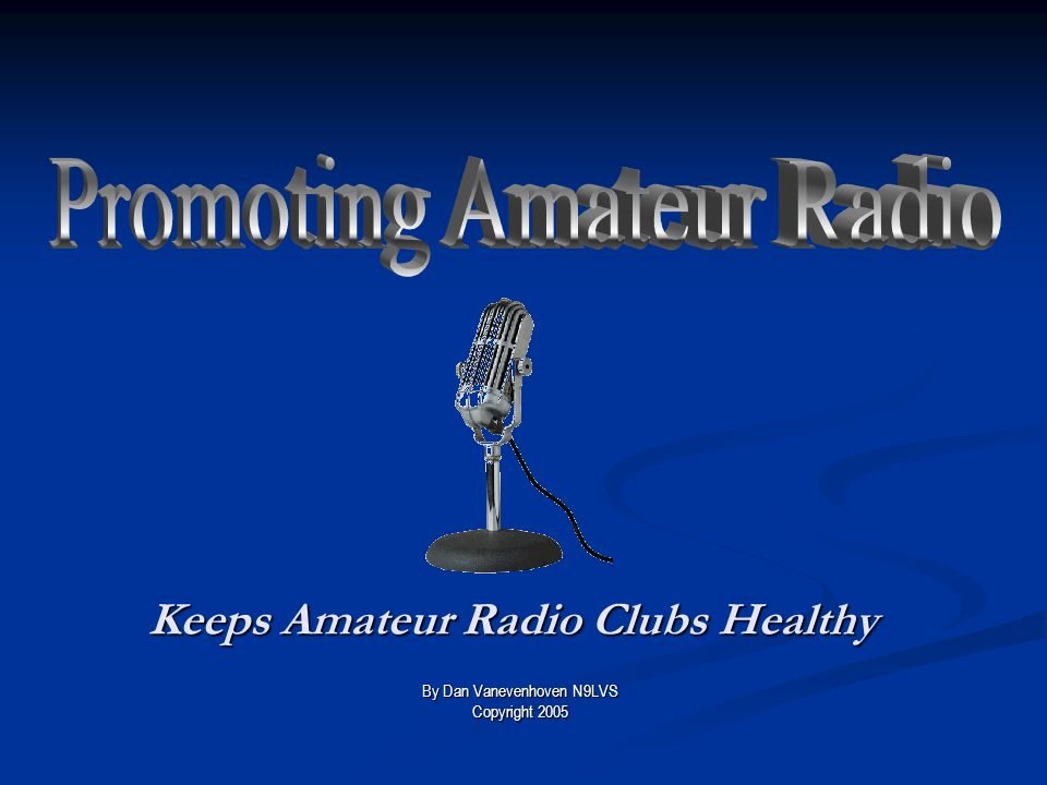 Keeps Amateur Radio Clubs Healthy By Dan Vanevenhoven N9LVS Copyright 2005