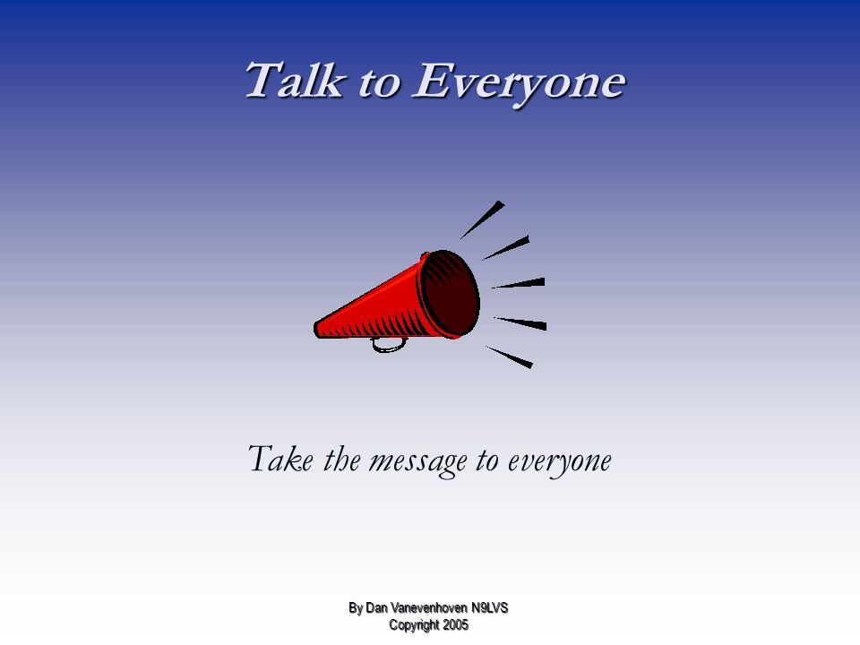 Talk to Everyone Take the message to everyone By Dan Vanevenhoven N9LVS Copyright 2005