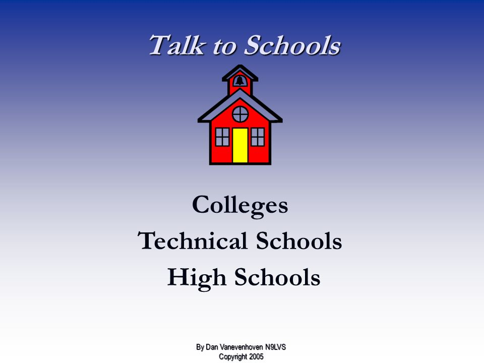 Talk to Schools Colleges Technical Schools High Schools By Dan Vanevenhoven N9LVS Copyright 2005