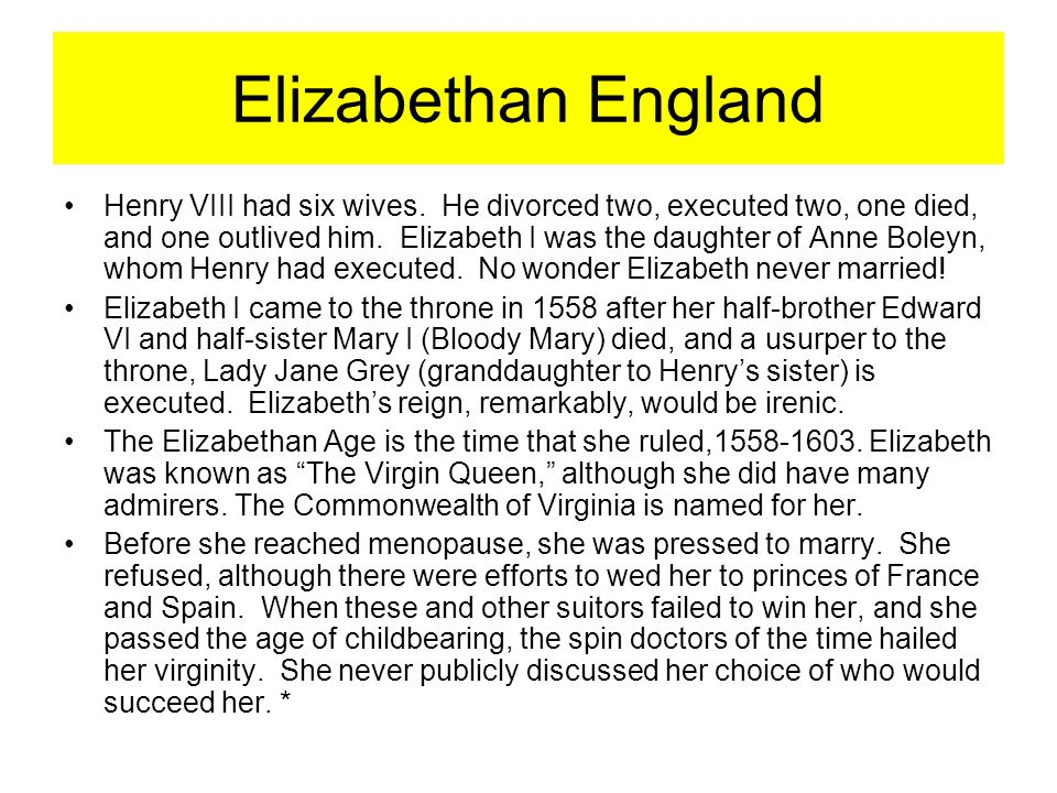 Henry VIII had six wives. He divorced two, executed two, one died, and one outlived him. Elizabeth I was the daughter of Anne Boleyn, whom Henry had e