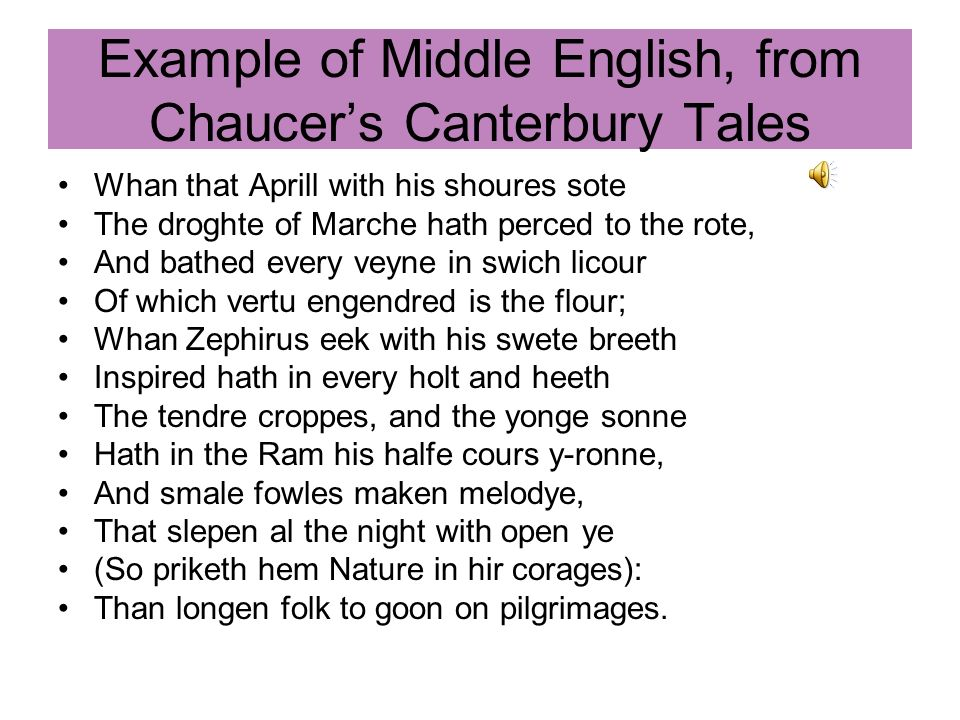 Example of Middle English, from Chaucers Canterbury Tales Whan that Aprill with his shoures sote The droghte of Marche hath perced to the rote, And ba