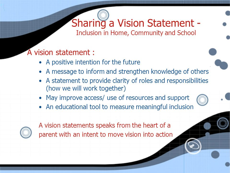 Sharing a Vision Statement - Inclusion in Home, Community and School A vision statement : A positive intention for the future A message to inform and