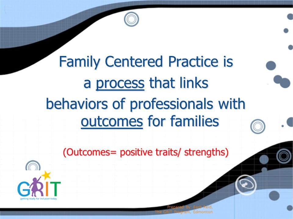 Prepared by: Barb Reid, The GRIT Program, Edmonton Family Centered Practice is a process that links behaviors of professionals with outcomes for famil