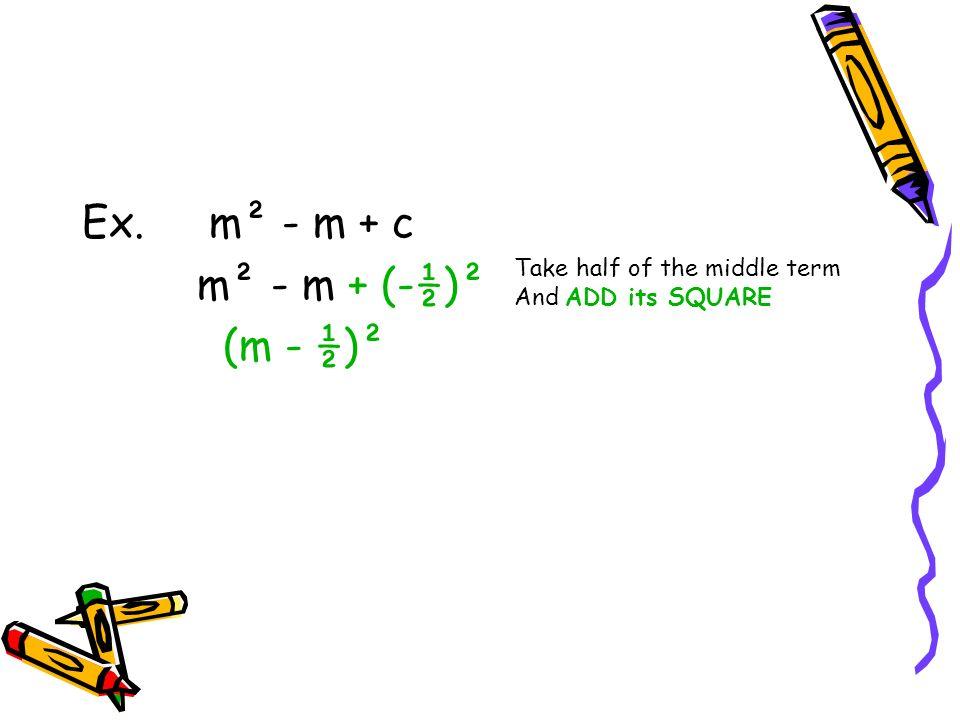 Ex. m² - m + c m² - m + (-½)² (m - ½)² Take half of the middle term And ADD its SQUARE