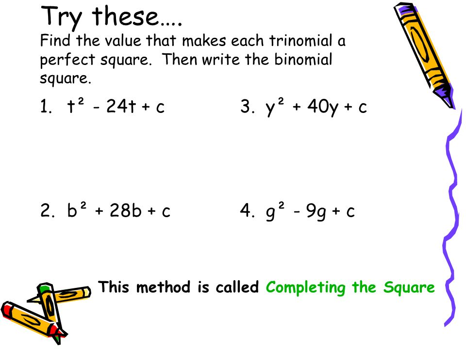 Try these…. Find the value that makes each trinomial a perfect square. Then write the binomial square. 1.t² - 24t + c 2.b² + 28b + c 3. y² + 40y + c 4