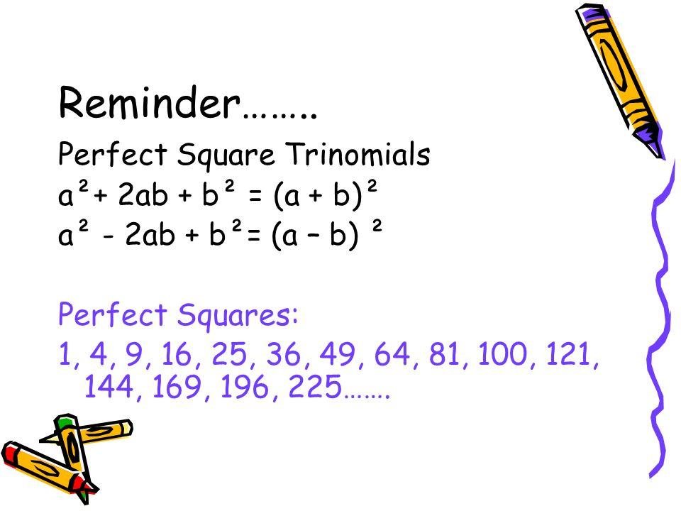 Reminder…….. Perfect Square Trinomials a²+ 2ab + b² = (a + b)² a² - 2ab + b²= (a – b) ² Perfect Squares: 1, 4, 9, 16, 25, 36, 49, 64, 81, 100, 121, 14