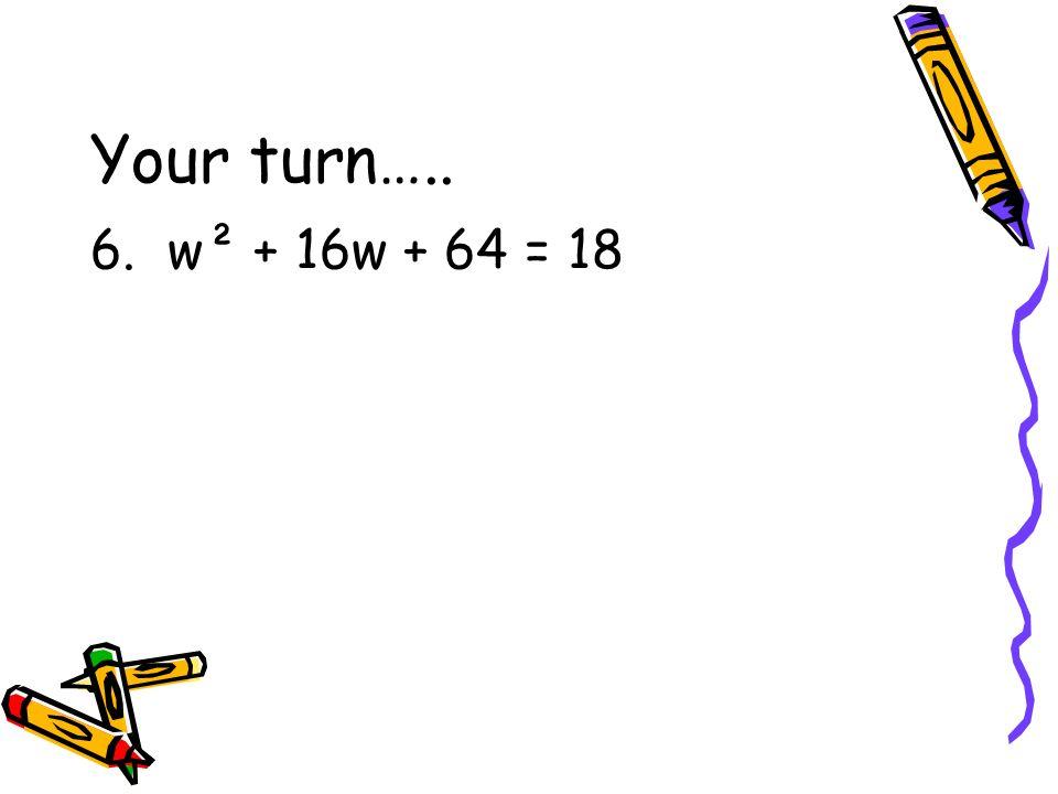 Your turn….. 6. w² + 16w + 64 = 18