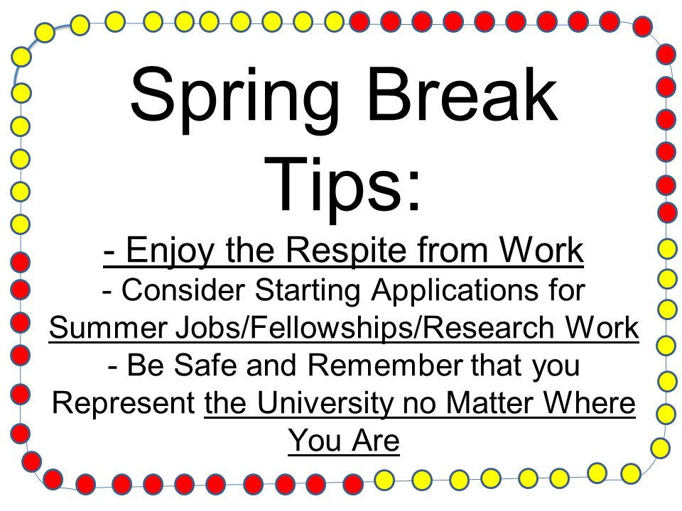Spring Break Tips: - Enjoy the Respite from Work - Consider Starting Applications for Summer Jobs/Fellowships/Research Work - Be Safe and Remember that you Represent the University no Matter Where You Are