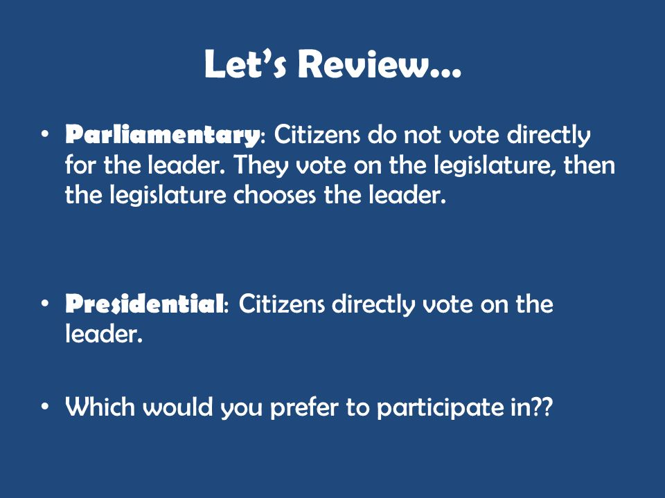 Lets Review… Parliamentary : Citizens do not vote directly for the leader. They vote on the legislature, then the legislature chooses the leader. Pres