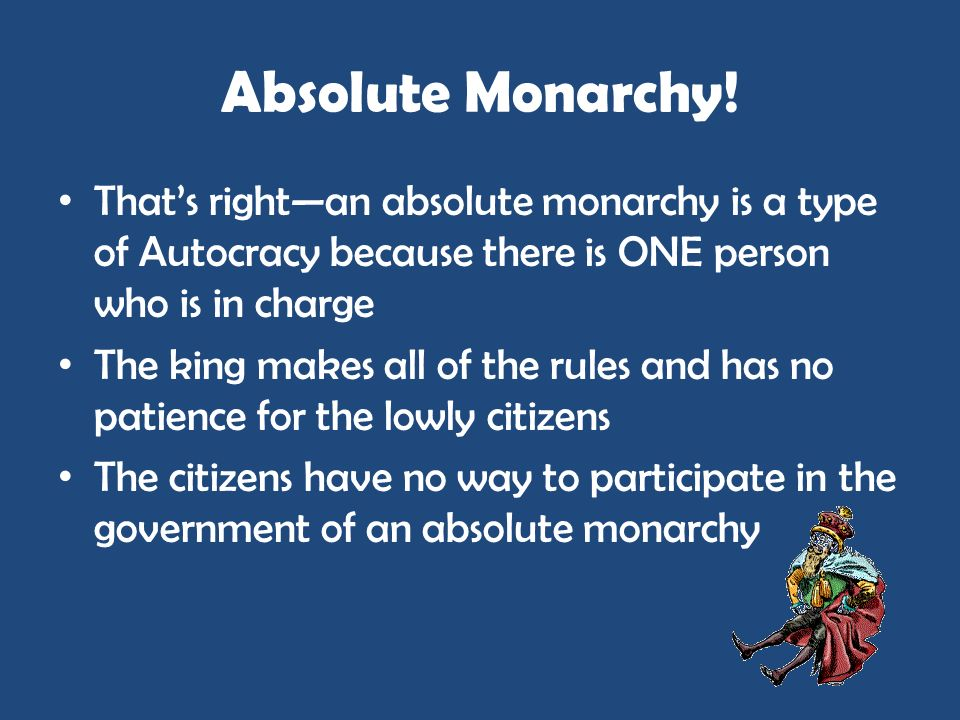 Absolute Monarchy! Thats rightan absolute monarchy is a type of Autocracy because there is ONE person who is in charge The king makes all of the rules