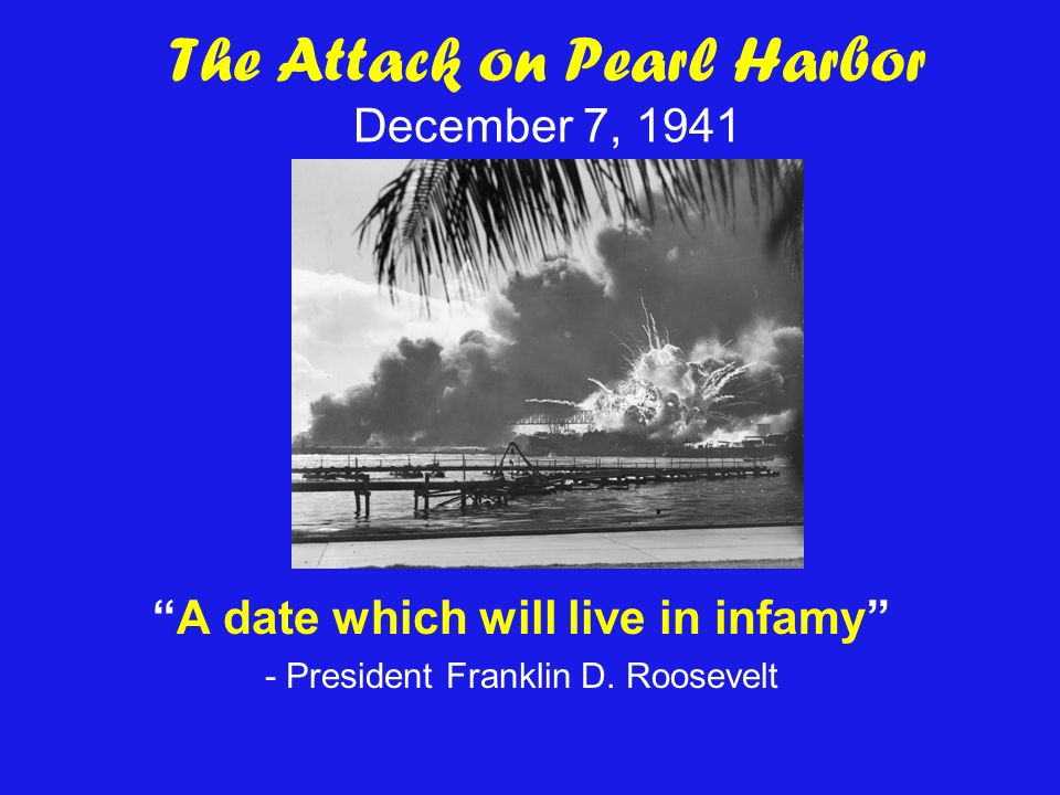 The Attack on Pearl Harbor December 7, 1941 A date which will live in infamy - President Franklin D.