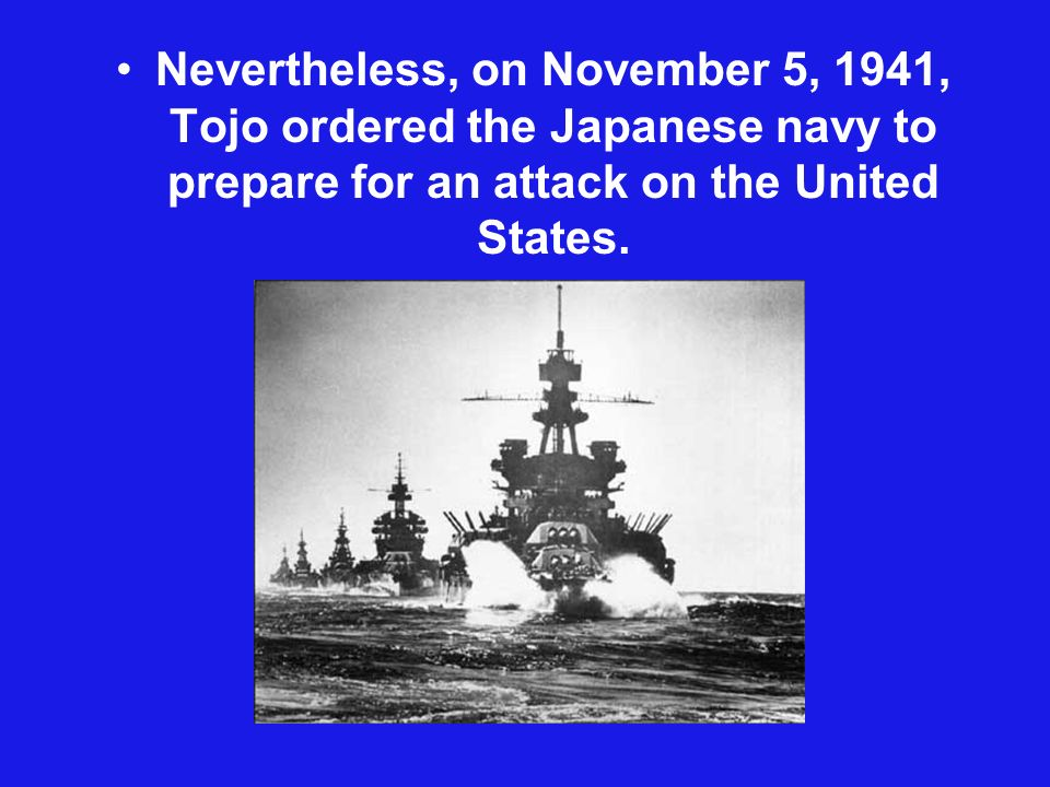 Nevertheless, on November 5, 1941, Tojo ordered the Japanese navy to prepare for an attack on the United States.