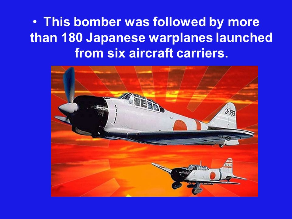 This bomber was followed by more than 180 Japanese warplanes launched from six aircraft carriers.