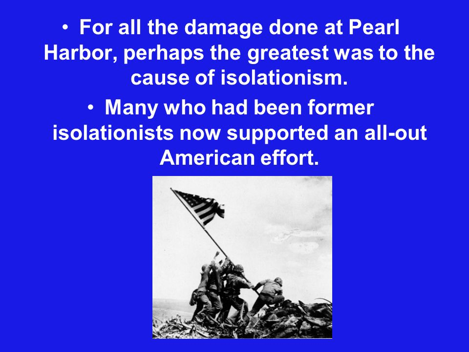 For all the damage done at Pearl Harbor, perhaps the greatest was to the cause of isolationism.