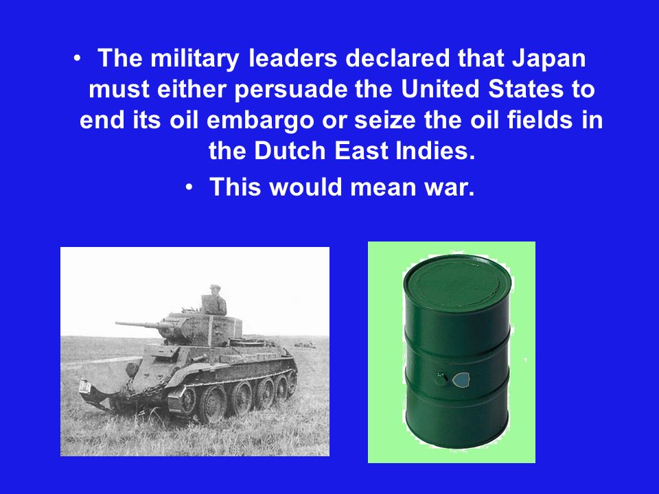 The military leaders declared that Japan must either persuade the United States to end its oil embargo or seize the oil fields in the Dutch East Indies.