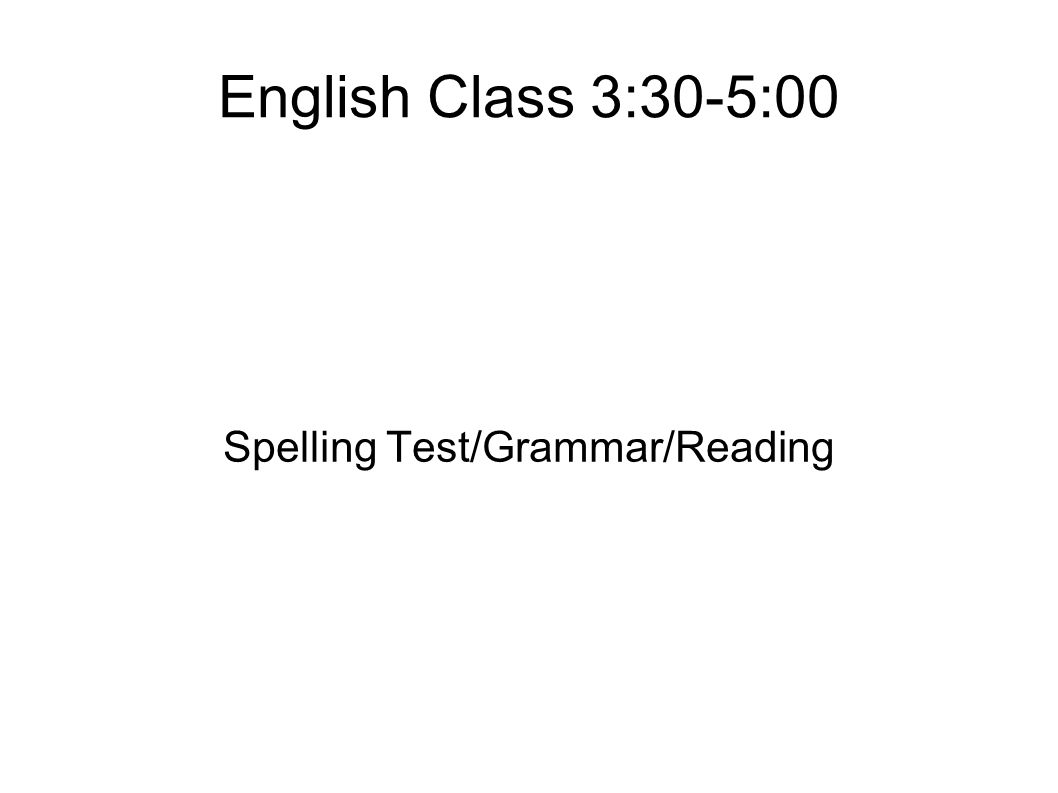 English Class 3:30-5:00 Spelling Test/Grammar/Reading