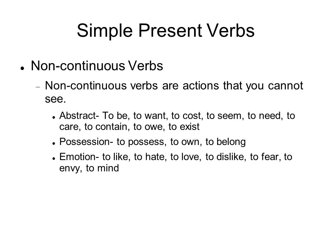 Simple Present Verbs Non-continuous Verbs Non-continuous verbs are actions that you cannot see. Abstract- To be, to want, to cost, to seem, to need, t