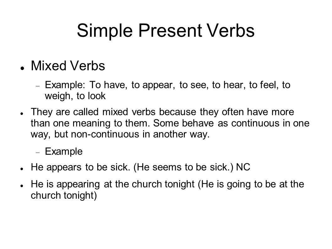 Simple Present Verbs Mixed Verbs Example: To have, to appear, to see, to hear, to feel, to weigh, to look They are called mixed verbs because they oft