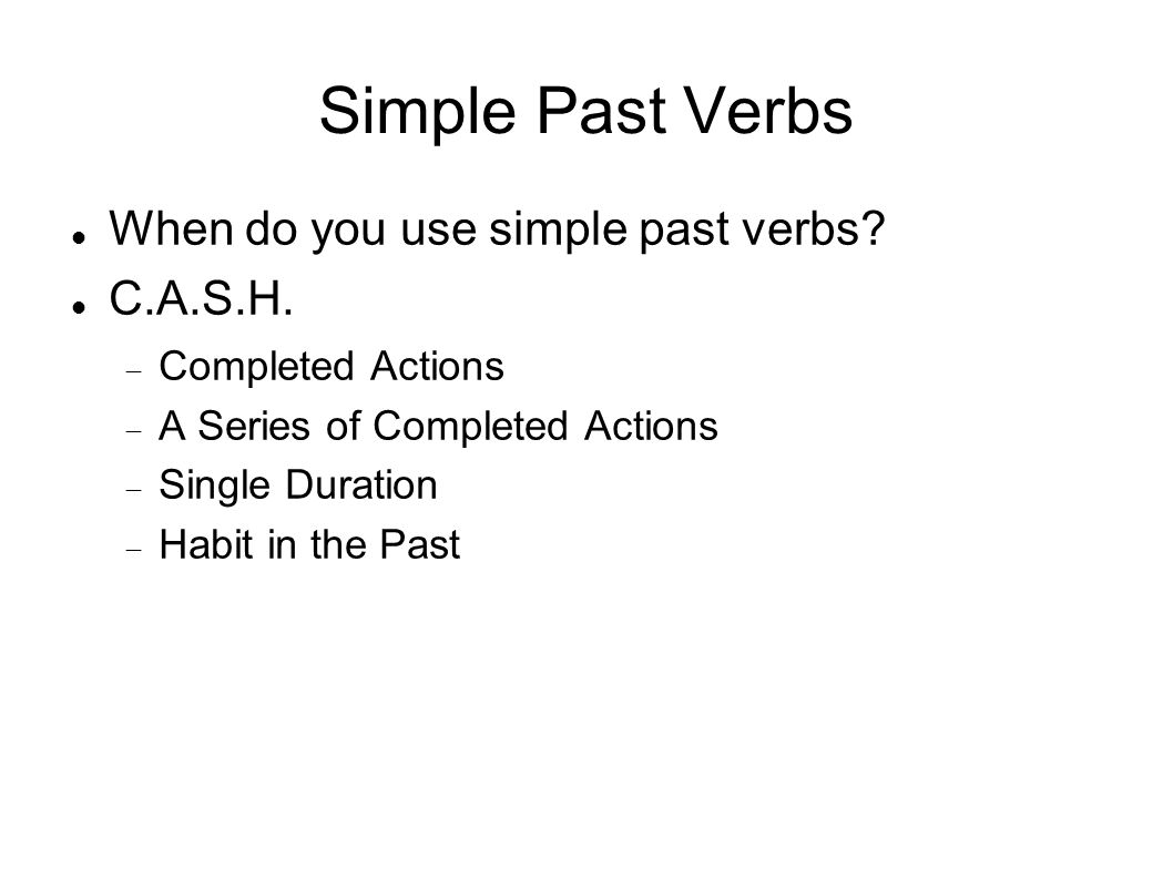 Simple Past Verbs When do you use simple past verbs? C.A.S.H. Completed Actions A Series of Completed Actions Single Duration Habit in the Past