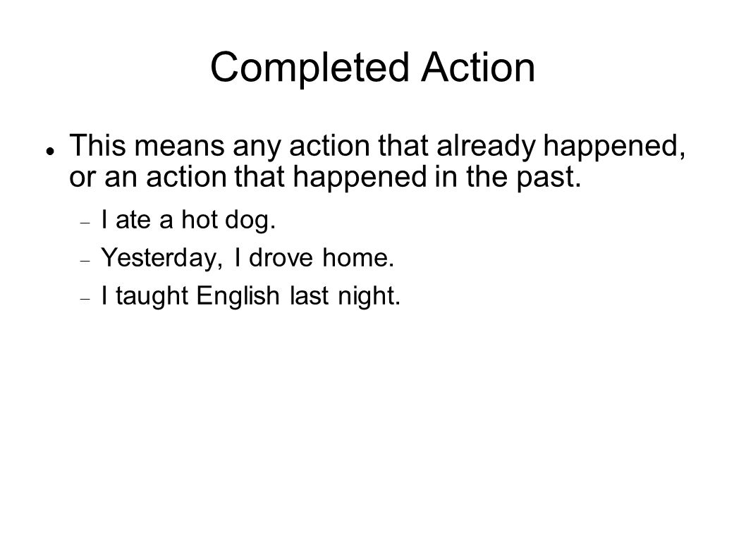 Completed Action This means any action that already happened, or an action that happened in the past. I ate a hot dog. Yesterday, I drove home. I taug