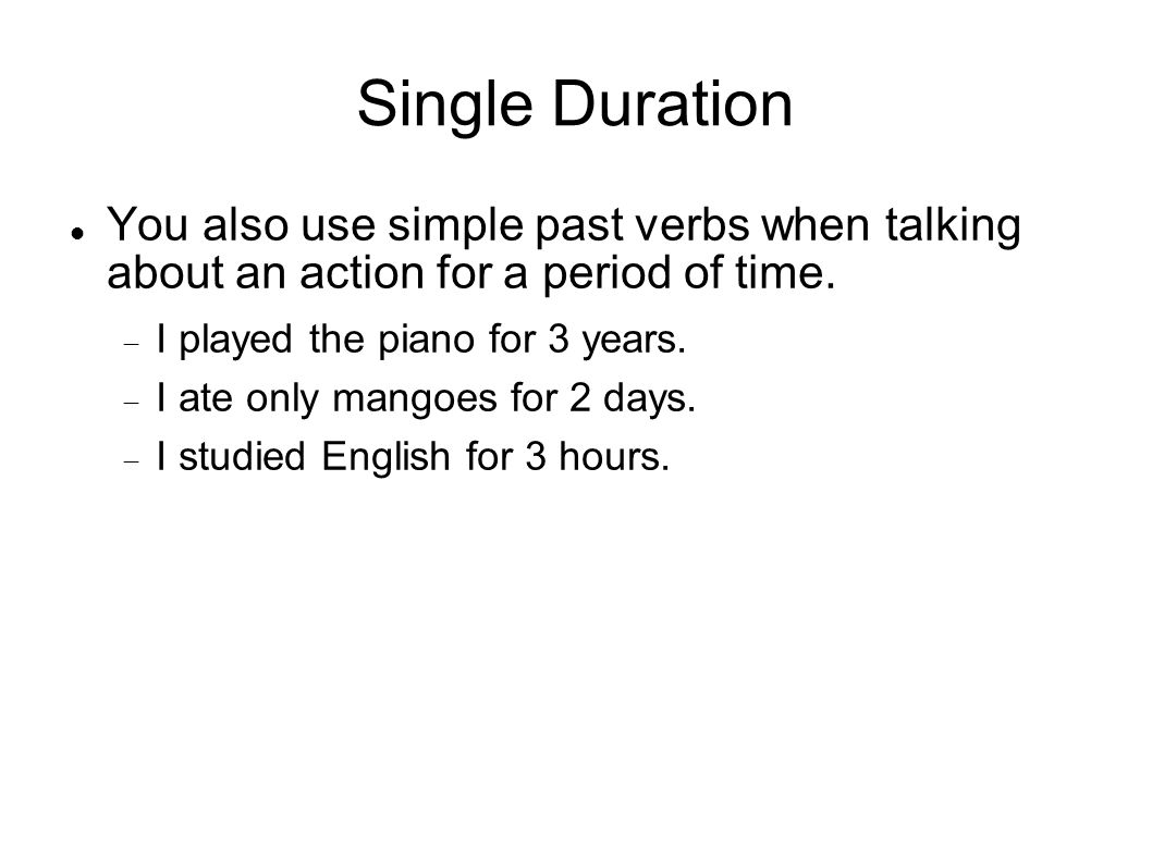 Single Duration You also use simple past verbs when talking about an action for a period of time. I played the piano for 3 years. I ate only mangoes f