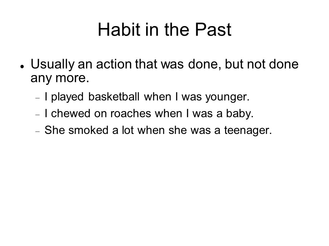 Habit in the Past Usually an action that was done, but not done any more. I played basketball when I was younger. I chewed on roaches when I was a bab
