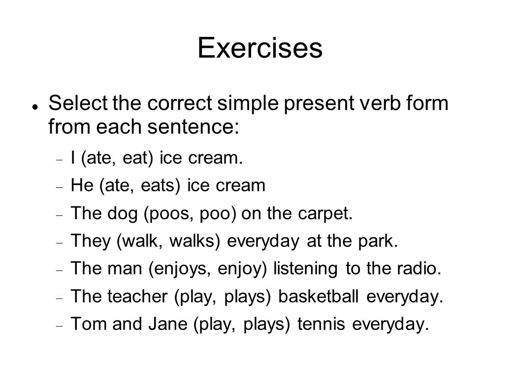 Exercises Select the correct simple present verb form from each sentence: I (ate, eat) ice cream.