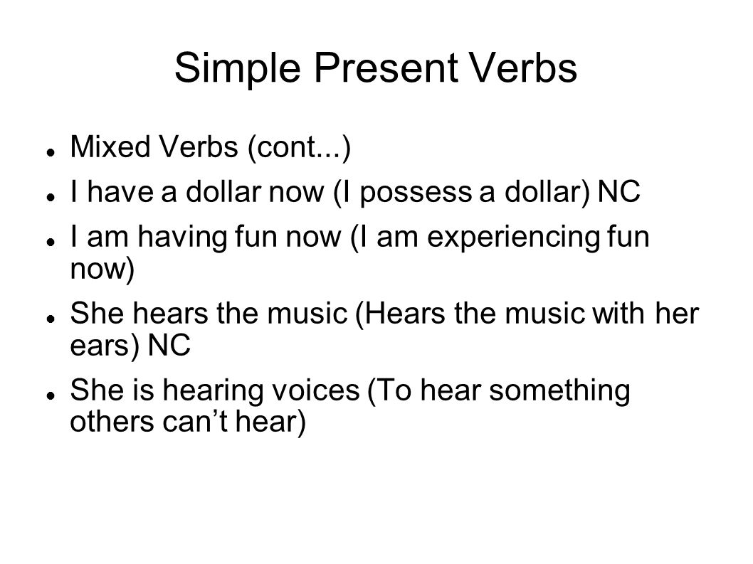 Simple Present Verbs Mixed Verbs (cont...) I have a dollar now (I possess a dollar) NC I am having fun now (I am experiencing fun now) She hears the m
