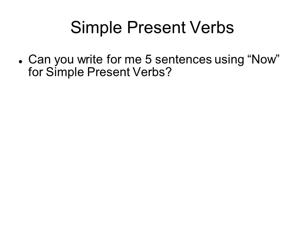 Simple Present Verbs Can you write for me 5 sentences using Now for Simple Present Verbs?