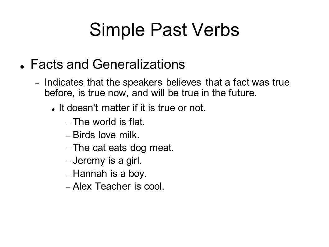 Simple Past Verbs Facts and Generalizations Indicates that the speakers believes that a fact was true before, is true now, and will be true in the future.