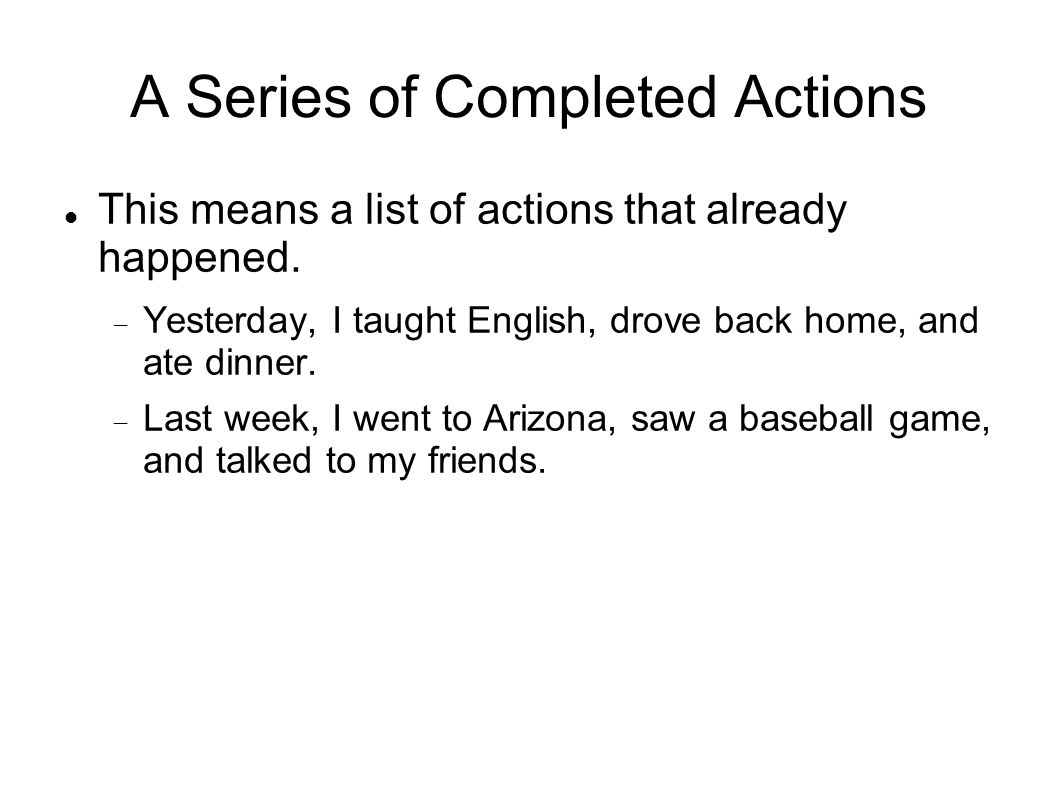 A Series of Completed Actions This means a list of actions that already happened. Yesterday, I taught English, drove back home, and ate dinner. Last w