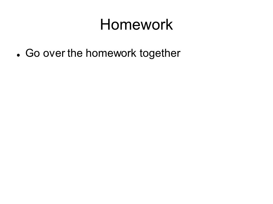 Homework Go over the homework together