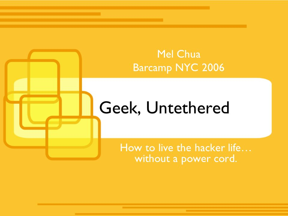 Geek, Untethered How to live the hacker life… without a power cord. Mel Chua Barcamp NYC 2006