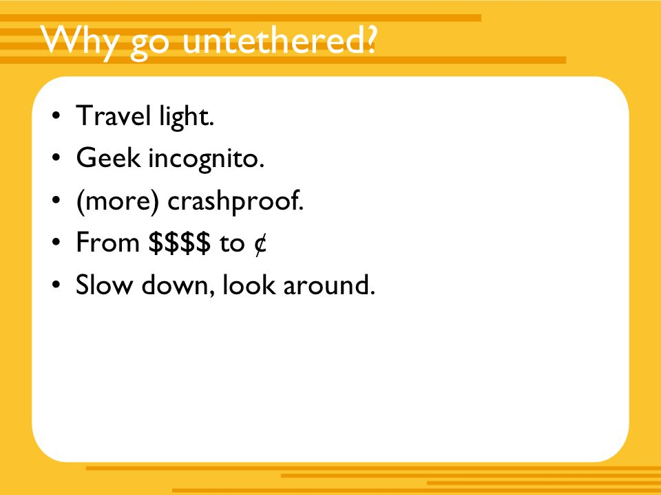 Why go untethered. Travel light. Geek incognito.