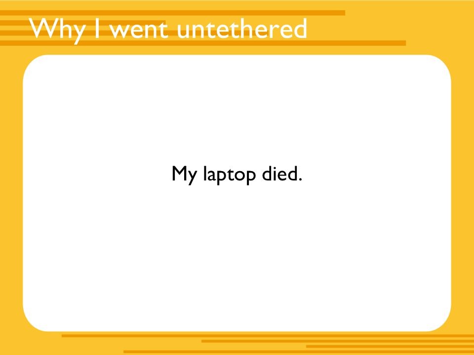 Why I went untethered My laptop died.