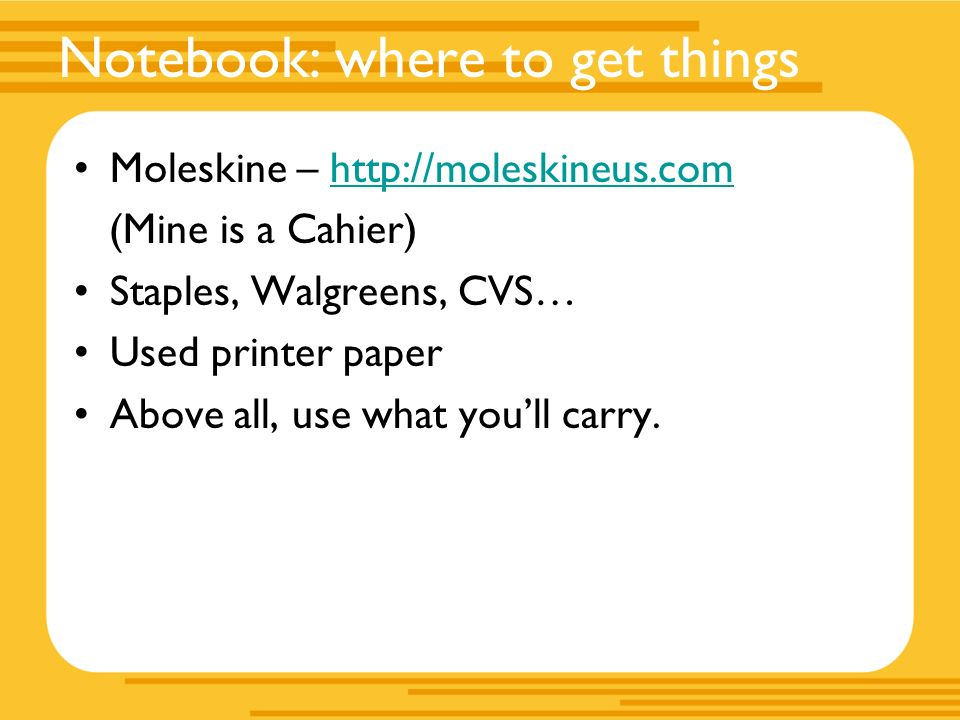 Notebook: where to get things Moleskine – http://moleskineus.comhttp://moleskineus.com (Mine is a Cahier) Staples, Walgreens, CVS… Used printer paper Above all, use what youll carry.