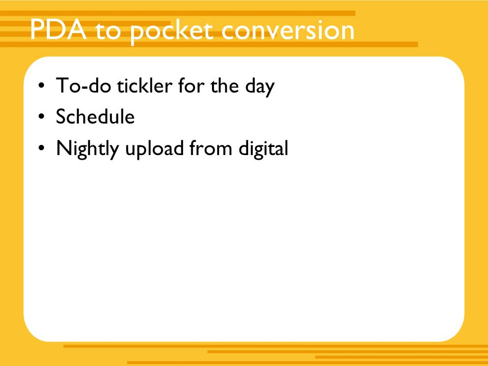 PDA to pocket conversion To-do tickler for the day Schedule Nightly upload from digital
