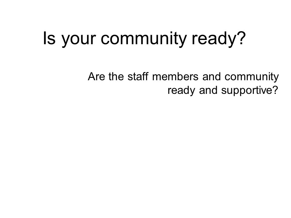 Is your community ready Are the staff members and community ready and supportive
