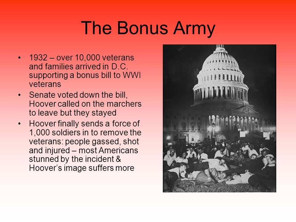 The Bonus Army 1932 – over 10,000 veterans and families arrived in D.C. supporting a bonus bill to WWI veterans Senate voted down the bill, Hoover cal