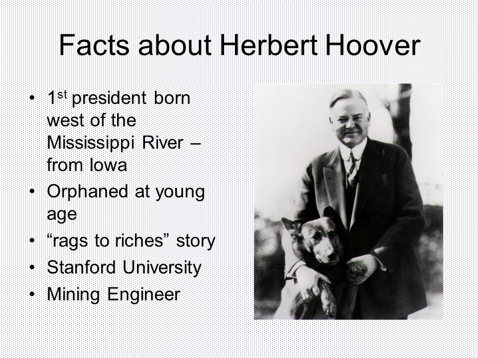 Facts about Herbert Hoover 1 st president born west of the Mississippi River – from Iowa Orphaned at young age rags to riches story Stanford Universit