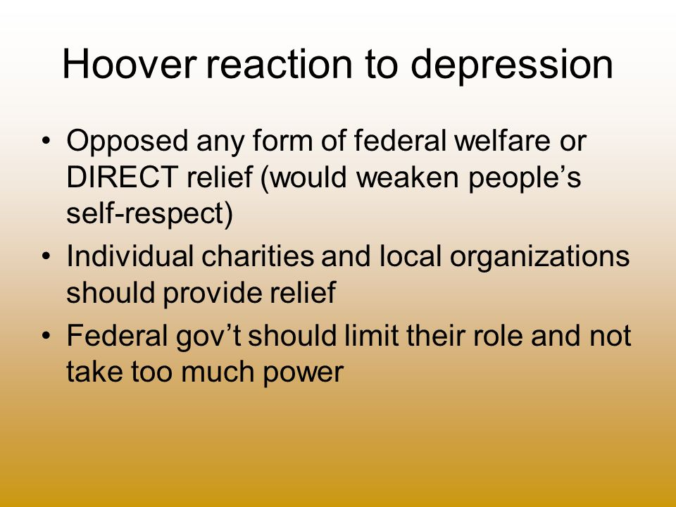Hoover reaction to depression Opposed any form of federal welfare or DIRECT relief (would weaken peoples self-respect) Individual charities and local