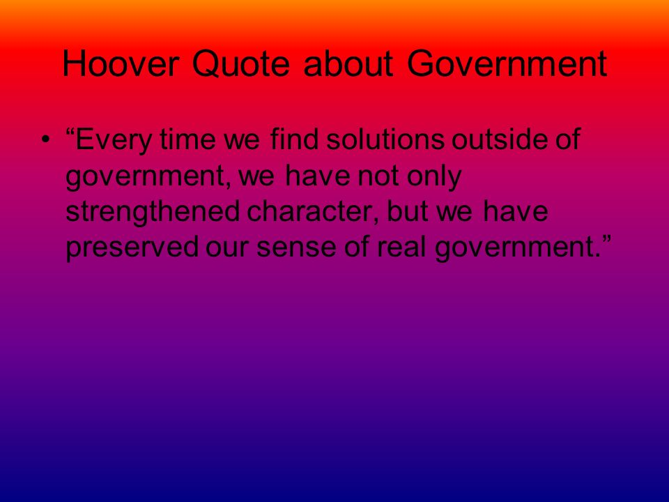 Hoover Quote about Government Every time we find solutions outside of government, we have not only strengthened character, but we have preserved our s