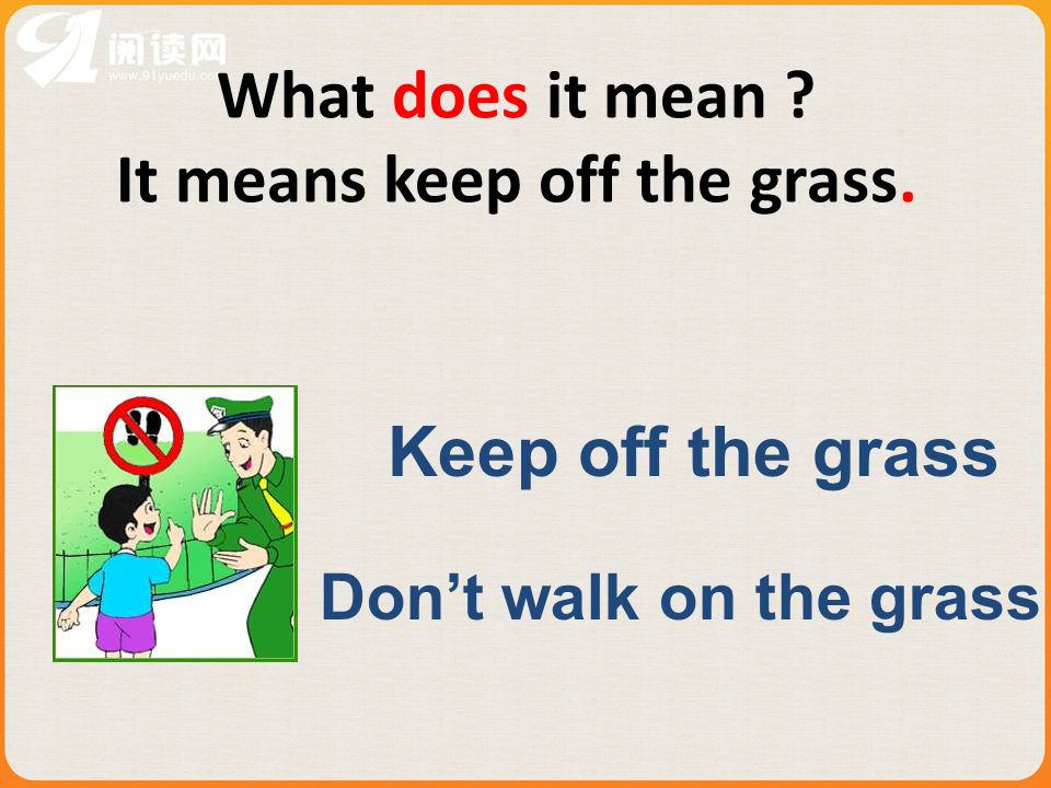 What does it mean It means keep off the grass. Keep off the grass Dont walk on the grass