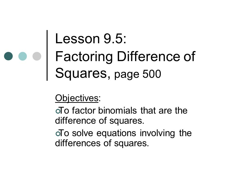Lesson 9.5: Factoring Difference of Squares, page 500 Objectives: To factor binomials that are the difference of squares. To solve equations involving