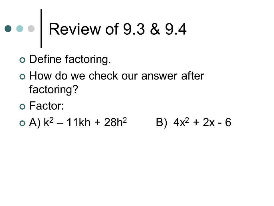 Review of 9.3 & 9.4 Define factoring. How do we check our answer after factoring? Factor: A) k 2 – 11kh + 28h 2 B) 4x 2 + 2x - 6