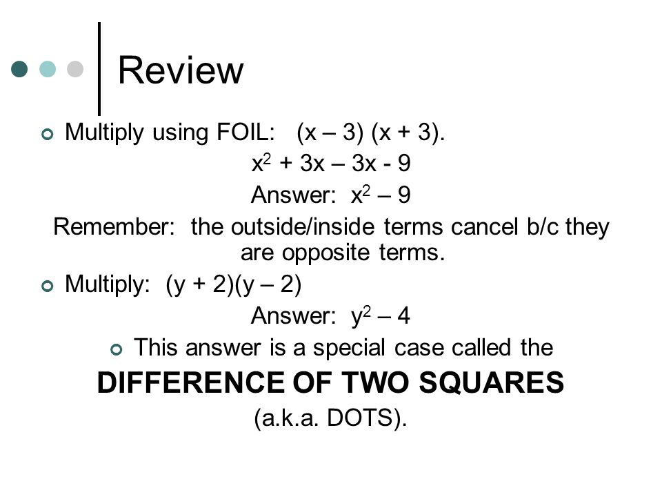 Review Multiply using FOIL: (x – 3) (x + 3). x 2 + 3x – 3x - 9 Answer: x 2 – 9 Remember: the outside/inside terms cancel b/c they are opposite terms.